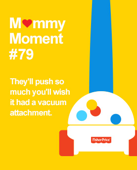 Mommy Moments #79 They'll push so much you'll wish it had a vacuum attachment.